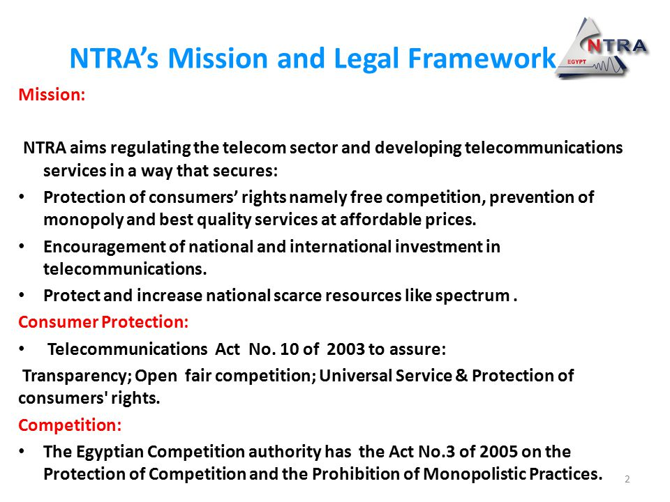NTRA's Mission and Legal Framework Mission: NTRA aims regulating the telecom sector and developing telecommunications services in a way that secures: Protection of consumers' rights namely free competition, prevention of monopoly and best quality services at affordable prices.