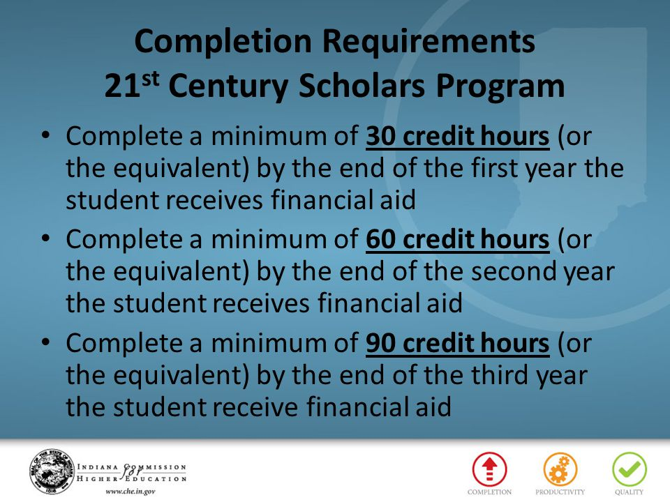 Completion Requirements 21 st Century Scholars Program Complete a minimum of 30 credit hours (or the equivalent) by the end of the first year the stud