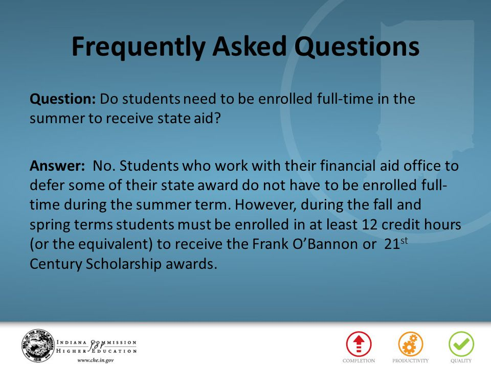 Frequently Asked Questions Question: Do students need to be enrolled full-time in the summer to receive state aid? Answer: No. Students who work with