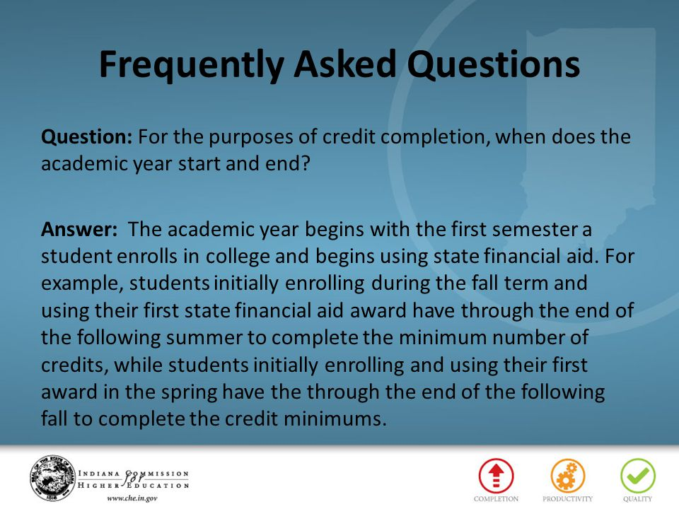 Frequently Asked Questions Question: For the purposes of credit completion, when does the academic year start and end? Answer: The academic year begin