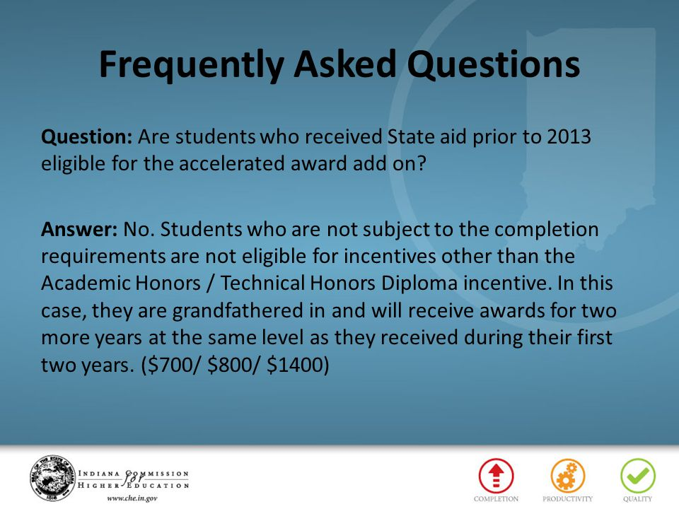 Frequently Asked Questions Question: Are students who received State aid prior to 2013 eligible for the accelerated award add on? Answer: No. Students