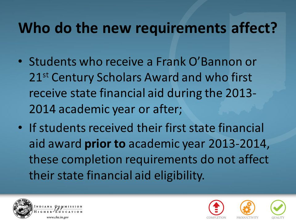 Completion Requirements Frank O'Bannon Program Complete a minimum of 24 credit hours (or the equivalent) by the end of the first year the student receives financial aid Complete a minimum of 48 credit hours (or the equivalent) by the end of the second year the student receives financial aid Complete a minimum of 72 credit hours (or the equivalent) by the end of the third year the student receives financial aid