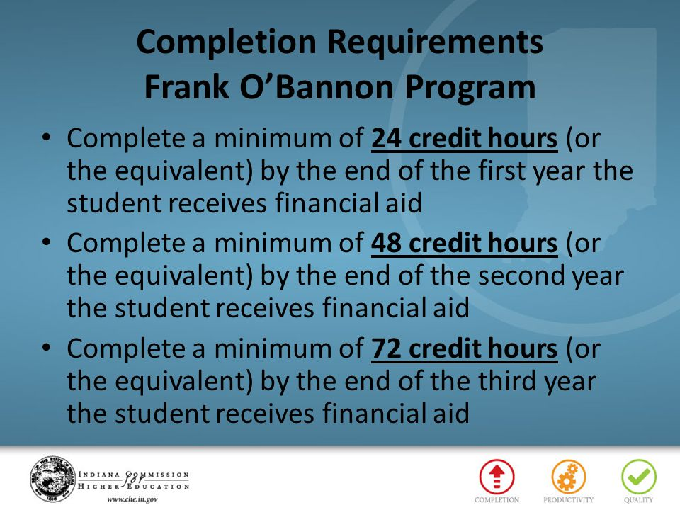 Completion Requirements Frank O'Bannon Program Complete a minimum of 24 credit hours (or the equivalent) by the end of the first year the student rece