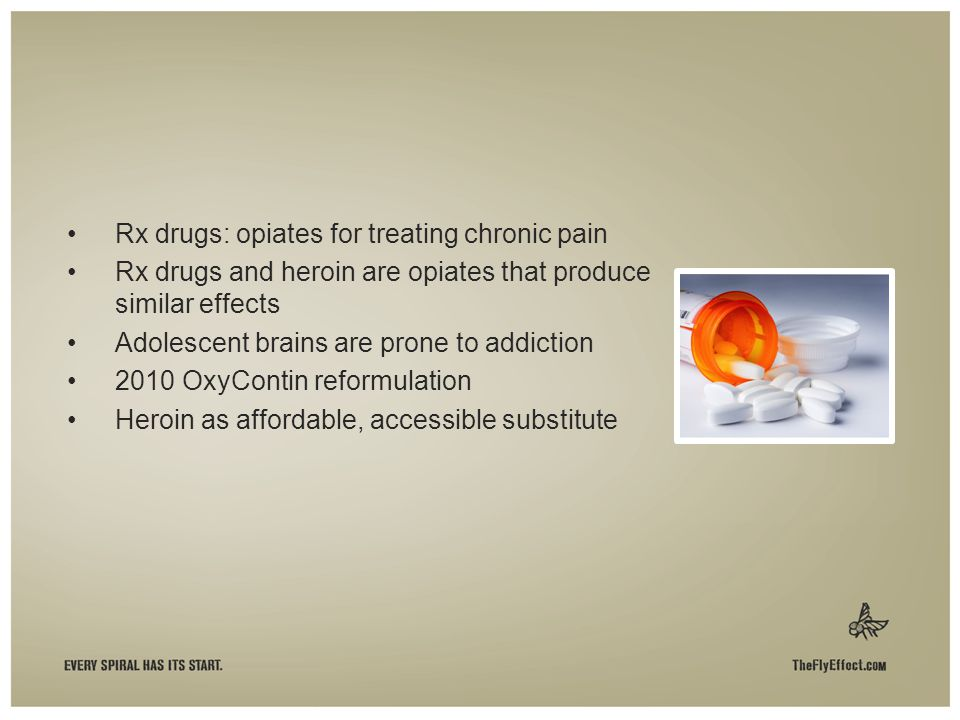 Rx drugs: opiates for treating chronic pain Rx drugs and heroin are opiates that produce similar effects Adolescent brains are prone to addiction 2010 OxyContin reformulation Heroin as affordable, accessible substitute