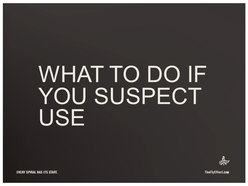 WHAT TO DO IF YOU SUSPECT USE