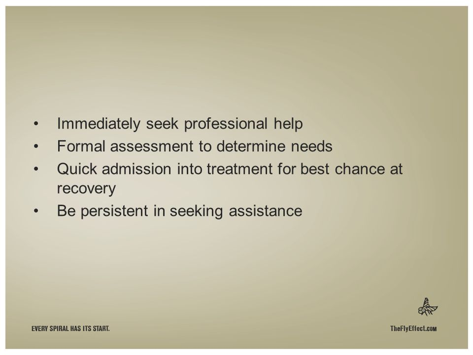 Immediately seek professional help Formal assessment to determine needs Quick admission into treatment for best chance at recovery Be persistent in seeking assistance