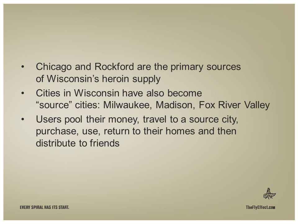 Chicago and Rockford are the primary sources of Wisconsin's heroin supply Cities in Wisconsin have also become source cities: Milwaukee, Madison, Fox River Valley Users pool their money, travel to a source city, purchase, use, return to their homes and then distribute to friends