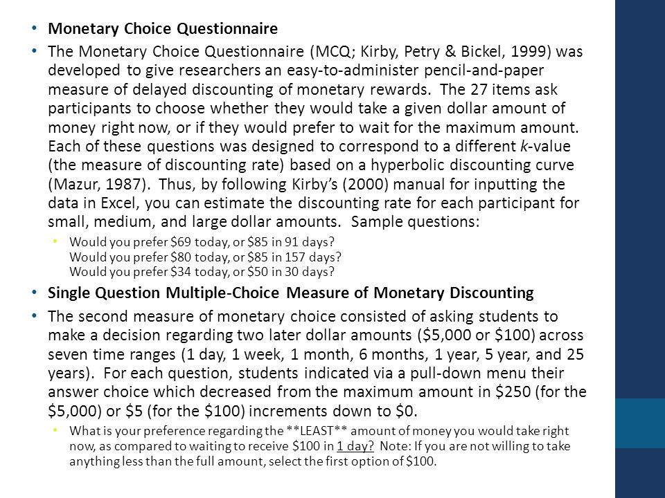 Monetary Choice Questionnaire The Monetary Choice Questionnaire (MCQ; Kirby, Petry & Bickel, 1999) was developed to give researchers an easy-to-administer pencil-and-paper measure of delayed discounting of monetary rewards.