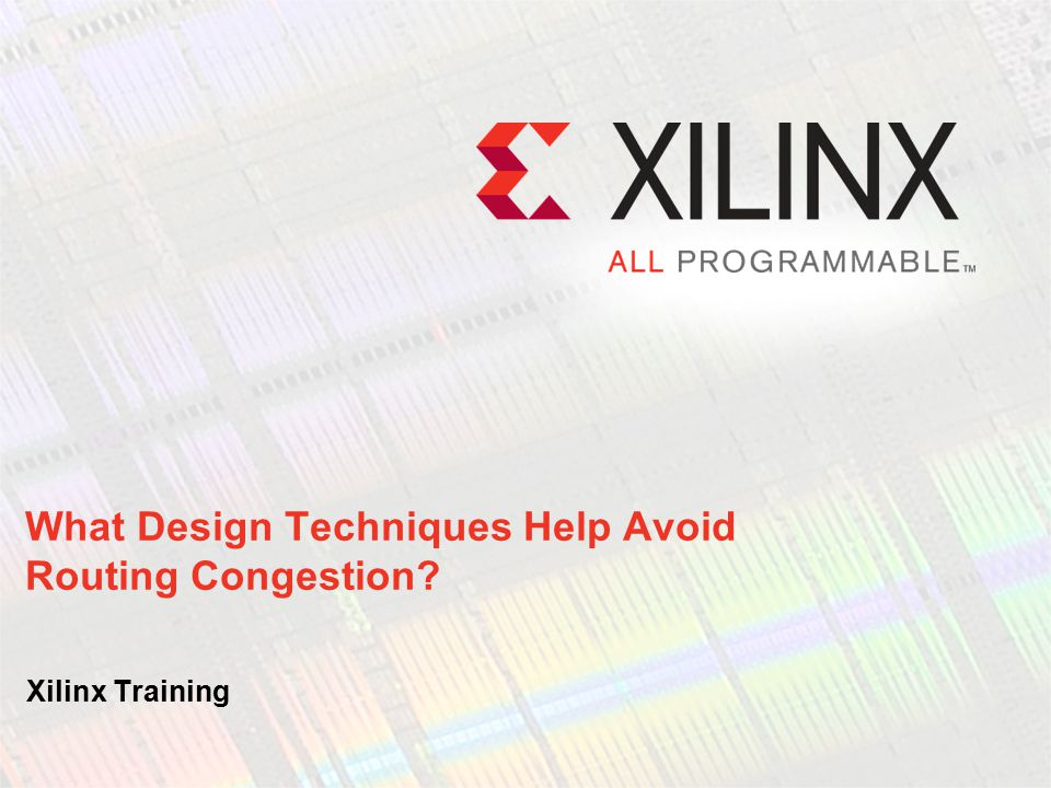 After completing this module, you will be able to: Explain the causes of routing congestion problems Use design techniques that optimize routing before a routing congestion problem develops Objectives