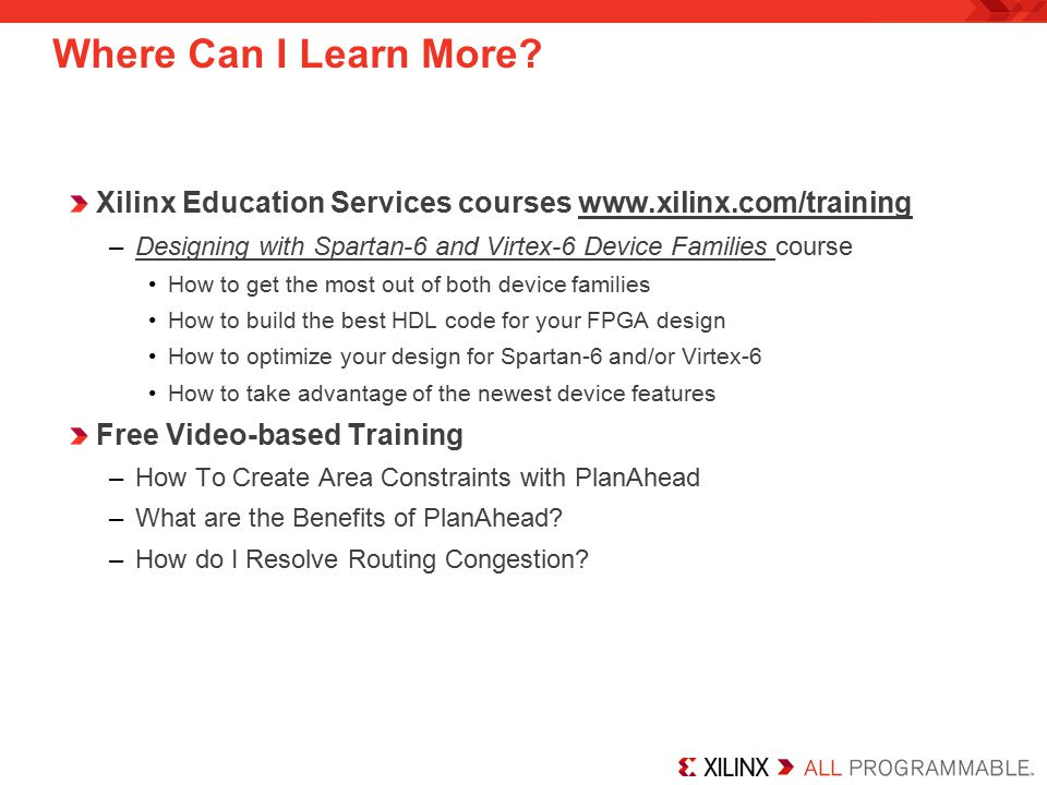 Xilinx Education Services courses www.xilinx.com/training –Designing with Spartan-6 and Virtex-6 Device Families course How to get the most out of bot