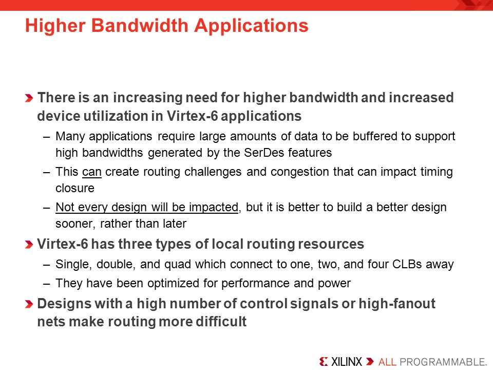 There is an increasing need for higher bandwidth and increased device utilization in Virtex-6 applications –Many applications require large amounts of