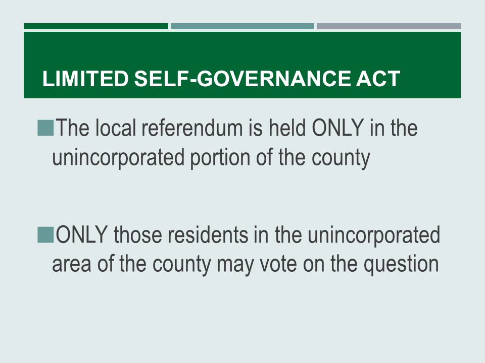 LIMITED SELF-GOVERNANCE ACT Election is called: By resolution of the county commission OR By petition of 10 percent of the qualified voters from the unincorporated area