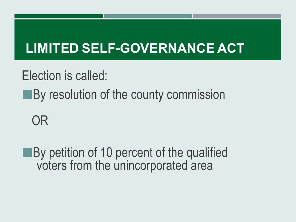 LIMITED SELF-GOVERNANCE ACT Election can only be during primary, regular or special election held for another purpose The ballot question is whether the powers authorized under the act shall be effective in the county