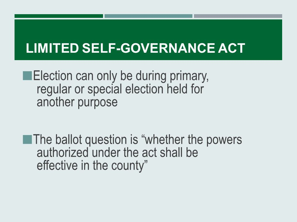 LIMITED SELF-GOVERNANCE ACT Separate vote is NOT taken on each one of the powers granted in the act Election in each county can only be held once every 48 months
