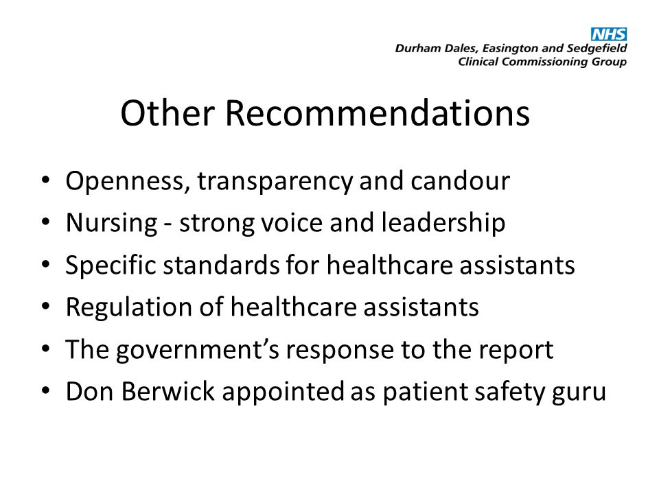 Other Recommendations Openness, transparency and candour Nursing - strong voice and leadership Specific standards for healthcare assistants Regulation of healthcare assistants The government's response to the report Don Berwick appointed as patient safety guru