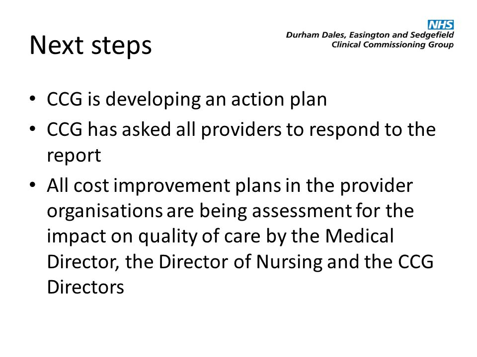 Next steps CCG is developing an action plan CCG has asked all providers to respond to the report All cost improvement plans in the provider organisations are being assessment for the impact on quality of care by the Medical Director, the Director of Nursing and the CCG Directors