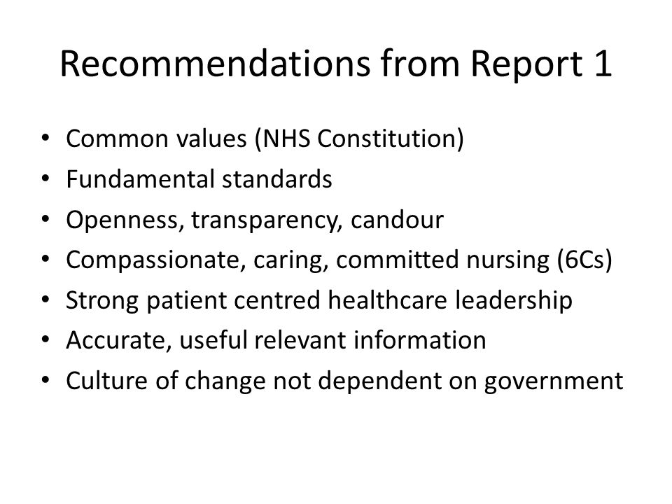 Recommendations from Report 1 Common values (NHS Constitution) Fundamental standards Openness, transparency, candour Compassionate, caring, committed nursing (6Cs) Strong patient centred healthcare leadership Accurate, useful relevant information Culture of change not dependent on government