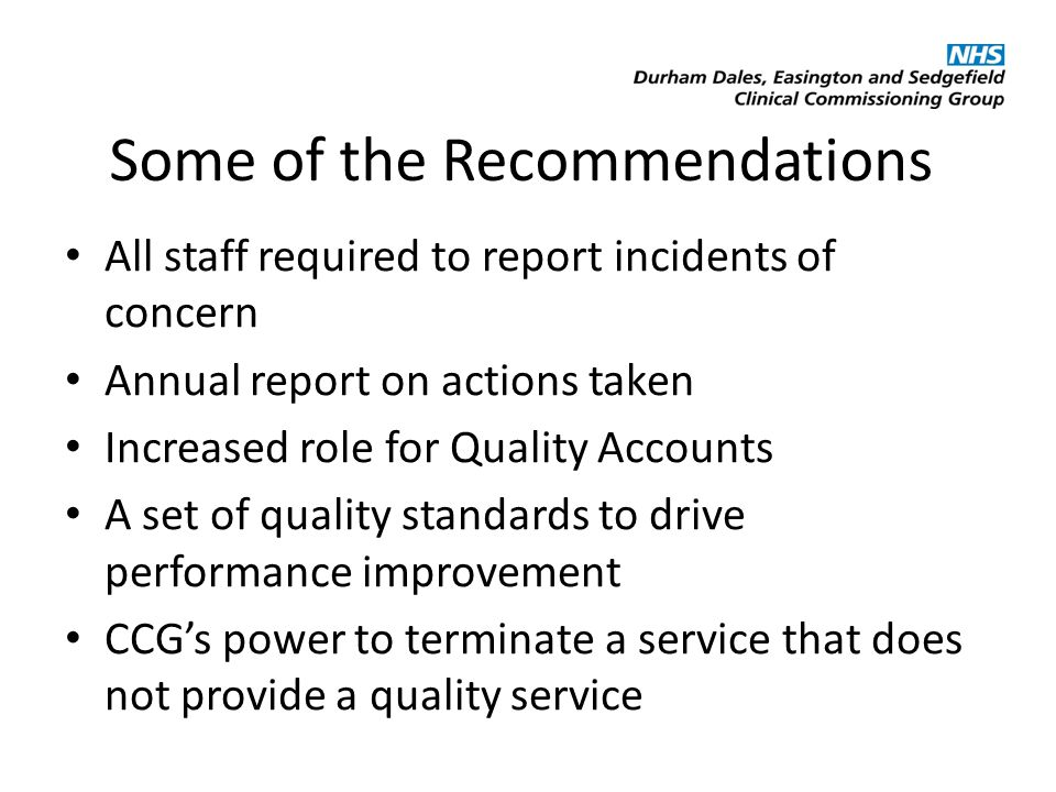 Some of the Recommendations All staff required to report incidents of concern Annual report on actions taken Increased role for Quality Accounts A set of quality standards to drive performance improvement CCG's power to terminate a service that does not provide a quality service