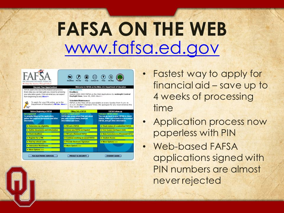 FAFSA ON THE WEB www.fafsa.ed.gov www.fafsa.ed.gov Fastest way to apply for financial aid – save up to 4 weeks of processing time Application process now paperless with PIN Web-based FAFSA applications signed with PIN numbers are almost never rejected
