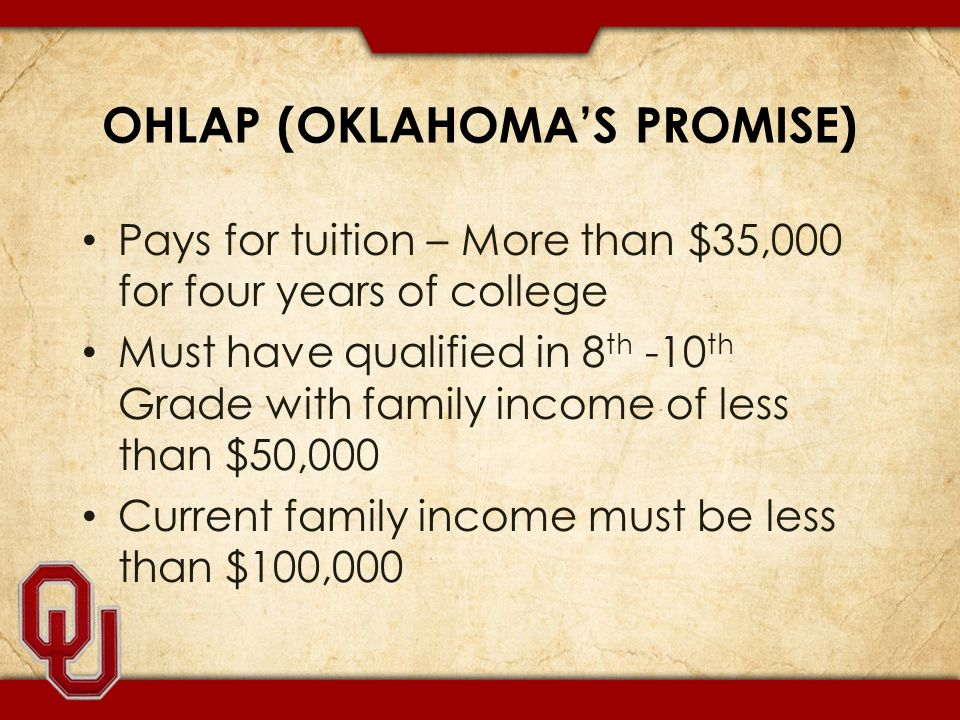 OHLAP (OKLAHOMA'S PROMISE) Pays for tuition – More than $35,000 for four years of college Must have qualified in 8 th -10 th Grade with family income