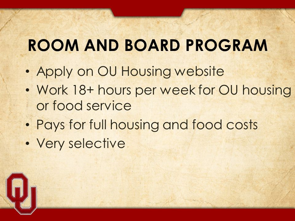 ROOM AND BOARD PROGRAM Apply on OU Housing website Work 18+ hours per week for OU housing or food service Pays for full housing and food costs Very selective