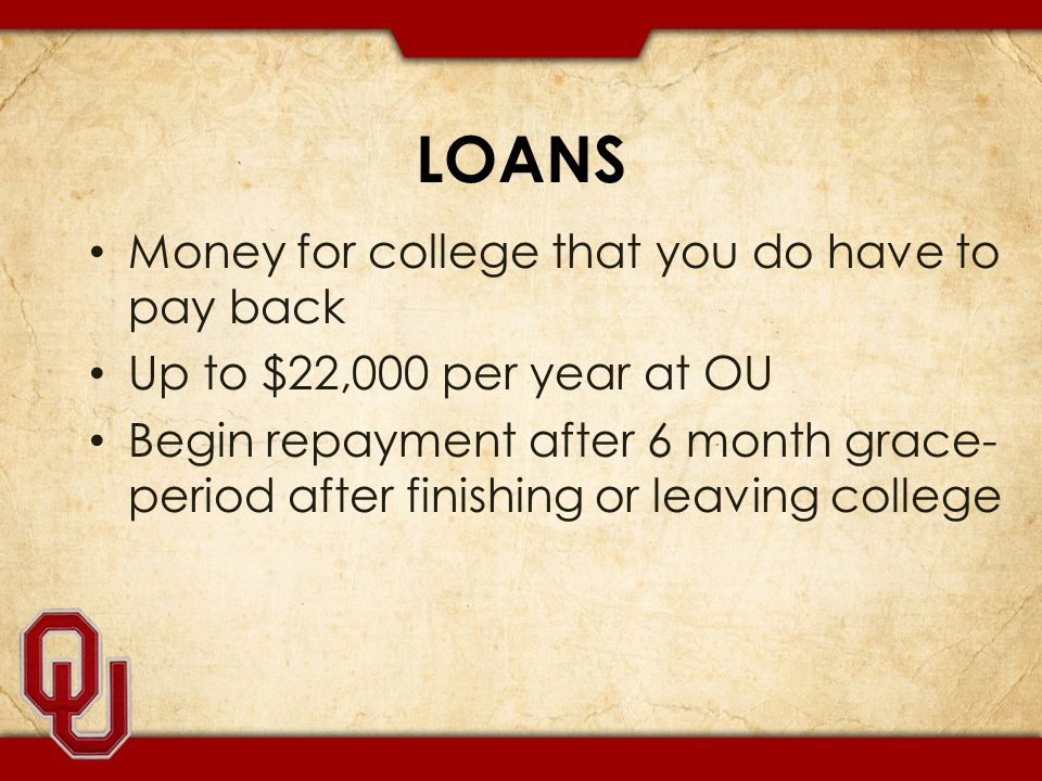 LOANS Money for college that you do have to pay back Up to $22,000 per year at OU Begin repayment after 6 month grace- period after finishing or leaving college
