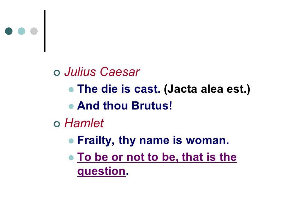 Julius Caesar The die is cast. (Jacta alea est.) And thou Brutus.