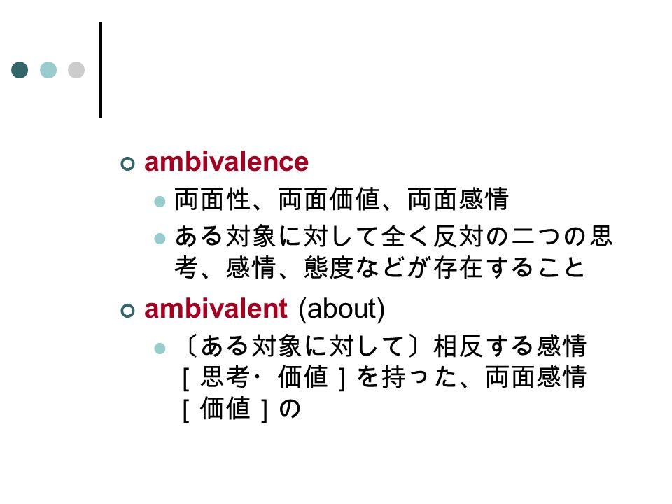 ambivalence 両面性、両面価値、両面感情 ある対象に対して全く反対の二つの思 考、感情、態度などが存在すること ambivalent (about) 〔ある対象に対して〕相反する感情 [思考・価値]を持った、両面感情 [価値]の