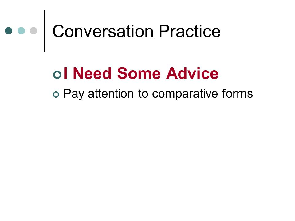 Conversation Practice I Need Some Advice Pay attention to comparative forms