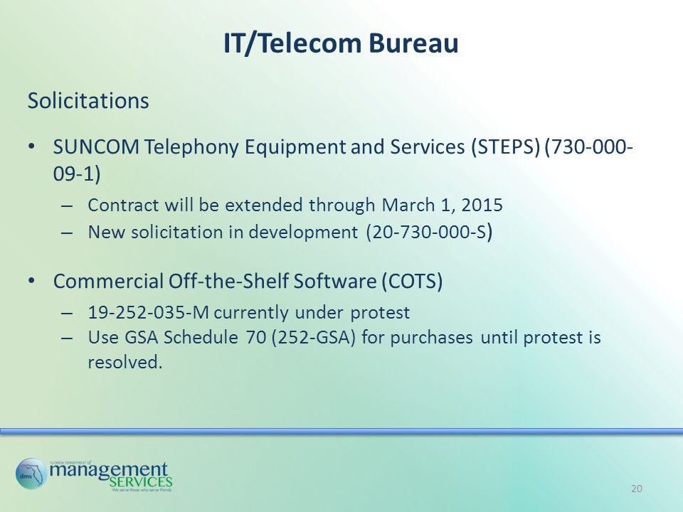 IT/Telecom Bureau Solicitations SUNCOM Telephony Equipment and Services (STEPS) (730-000- 09-1) – Contract will be extended through March 1, 2015 – New solicitation in development (20-730-000-S ) Commercial Off-the-Shelf Software (COTS) – 19-252-035-M currently under protest – Use GSA Schedule 70 (252-GSA) for purchases until protest is resolved.