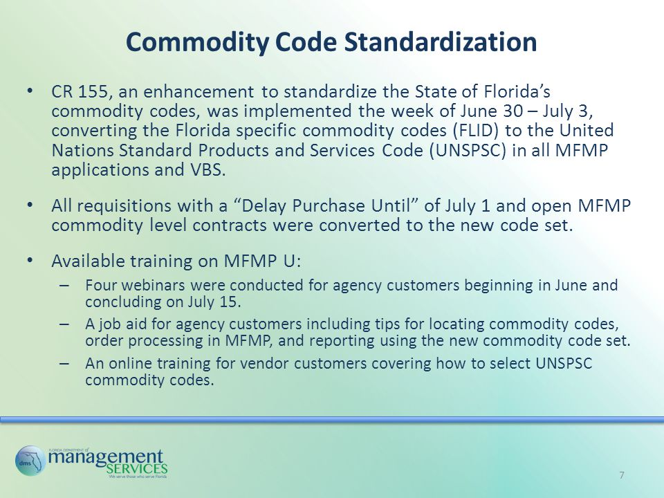 Commodity Code Standardization CR 155, an enhancement to standardize the State of Florida's commodity codes, was implemented the week of June 30 – July 3, converting the Florida specific commodity codes (FLID) to the United Nations Standard Products and Services Code (UNSPSC) in all MFMP applications and VBS.