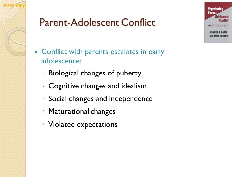 Parent-Adolescent Conflict Conflict with parents escalates in early adolescence: ◦ Biological changes of puberty ◦ Cognitive changes and idealism ◦ Social changes and independence ◦ Maturational changes ◦ Violated expectations Parenting