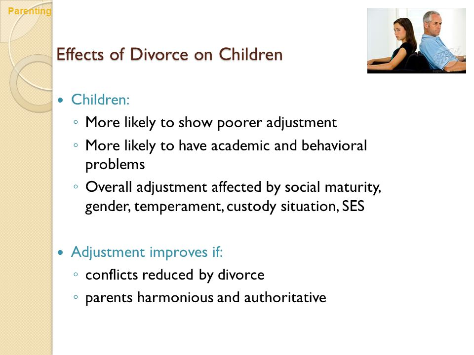 Effects of Divorce on Children Children: ◦ More likely to show poorer adjustment ◦ More likely to have academic and behavioral problems ◦ Overall adjustment affected by social maturity, gender, temperament, custody situation, SES Adjustment improves if: ◦ conflicts reduced by divorce ◦ parents harmonious and authoritative Parenting