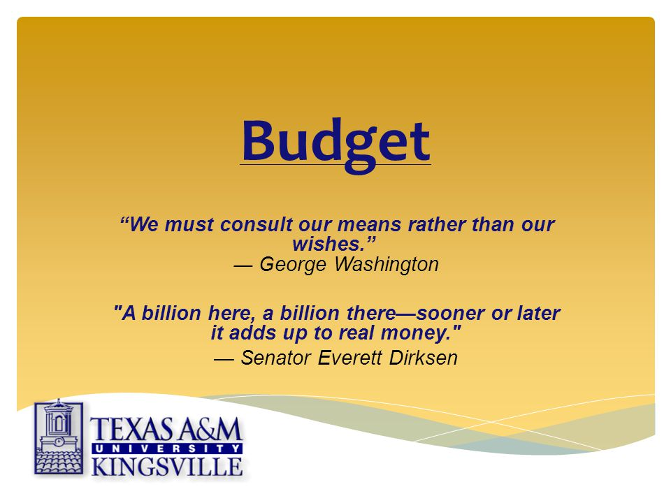 Budget We must consult our means rather than our wishes. ― George Washington A billion here, a billion there—sooner or later it adds up to real money. — Senator Everett Dirksen
