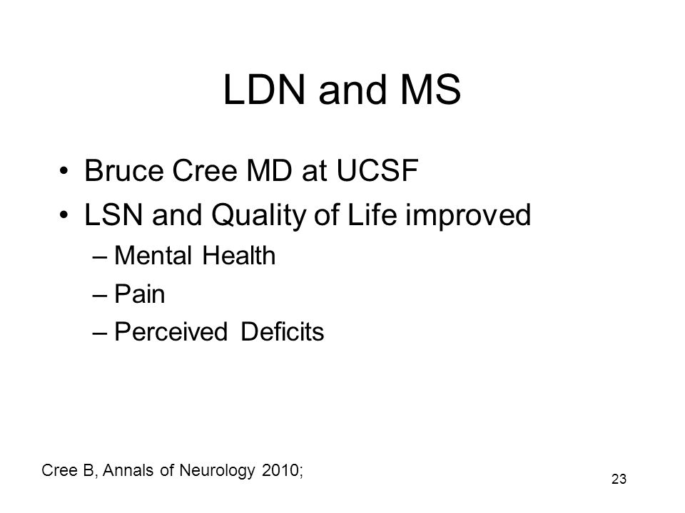 LDN and MS Bruce Cree MD at UCSF LSN and Quality of Life improved –Mental Health –Pain –Perceived Deficits 23 Cree B, Annals of Neurology 2010;