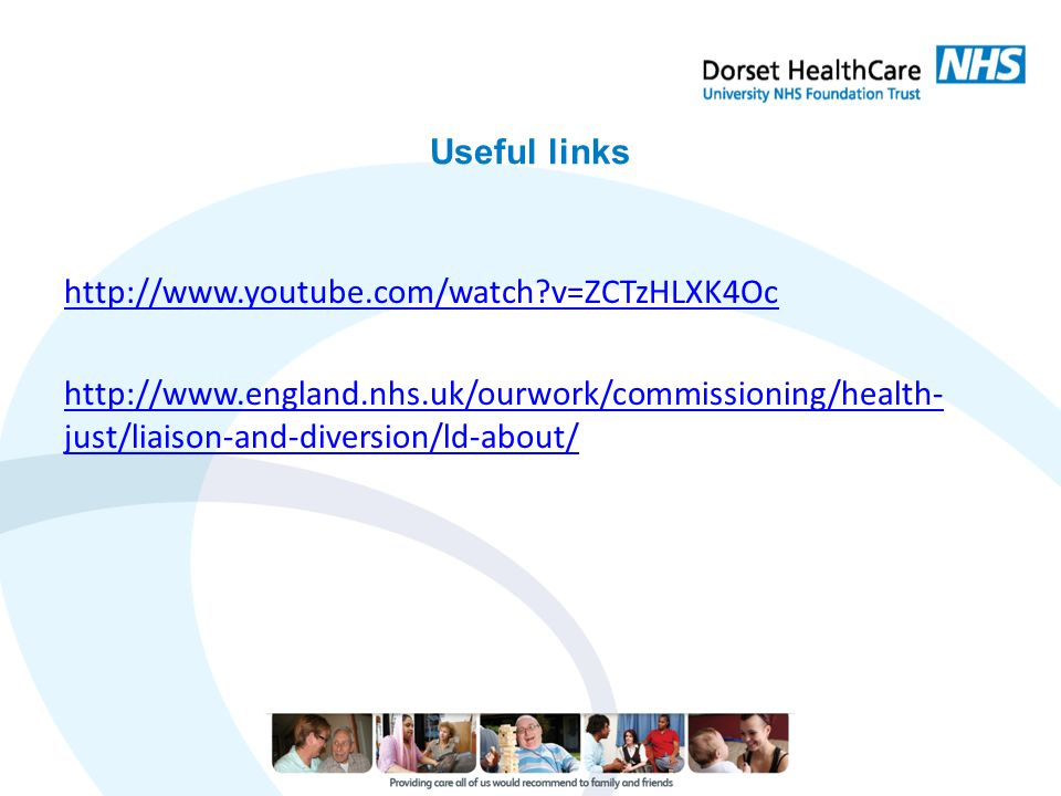 Useful links http://www.youtube.com/watch?v=ZCTzHLXK4Oc http://www.england.nhs.uk/ourwork/commissioning/health- just/liaison-and-diversion/ld-about/