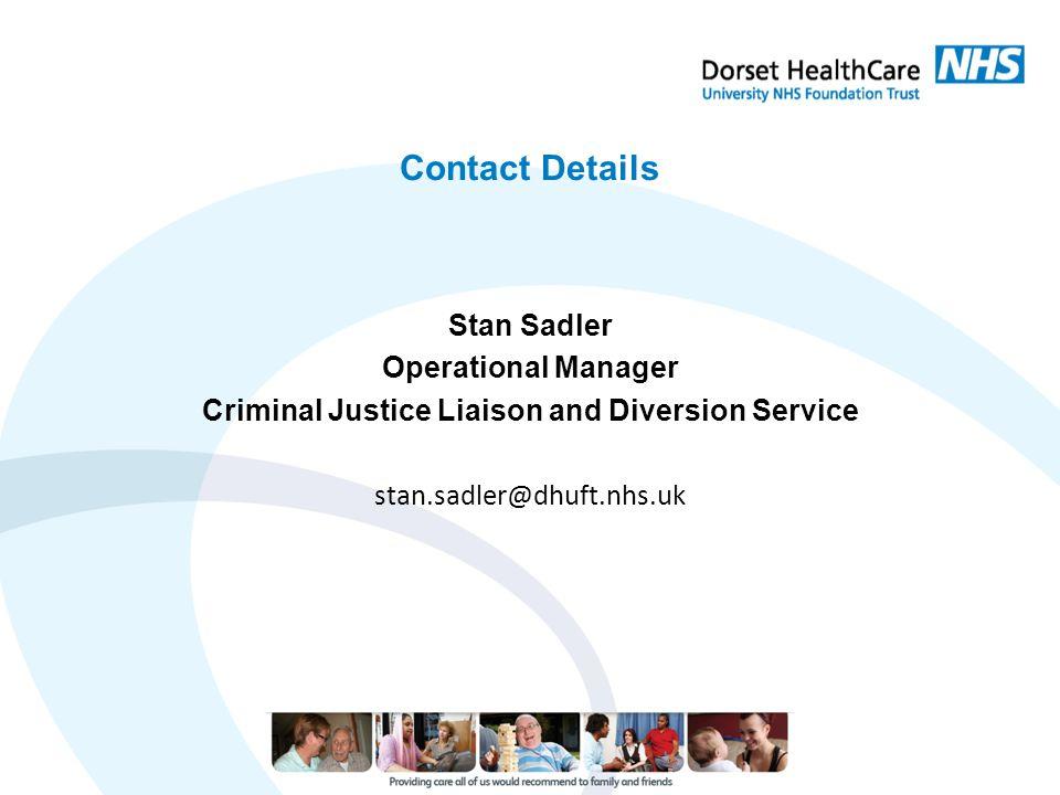 Contact Details Stan Sadler Operational Manager Criminal Justice Liaison and Diversion Service stan.sadler@dhuft.nhs.uk