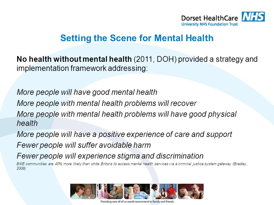 Setting the Scene for Mental Health No health without mental health (2011, DOH) provided a strategy and implementation framework addressing: More peop