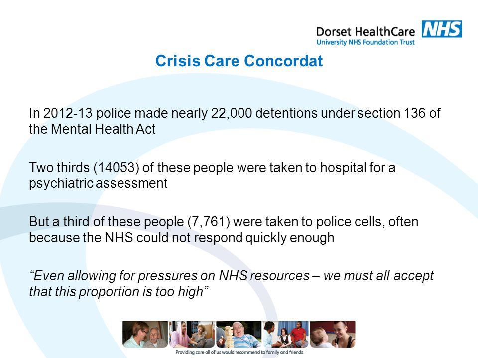 Crisis Care Concordat In 2012-13 police made nearly 22,000 detentions under section 136 of the Mental Health Act Two thirds (14053) of these people we