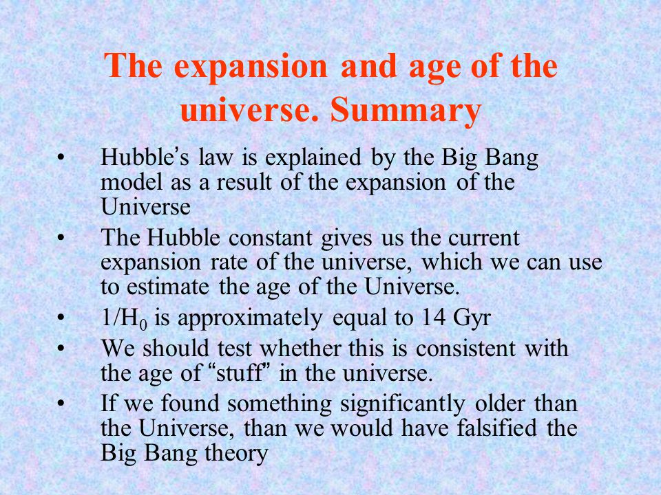 The expansion and age of the universe. Summary Hubble's law is explained by the Big Bang model as a result of the expansion of the Universe The Hubble