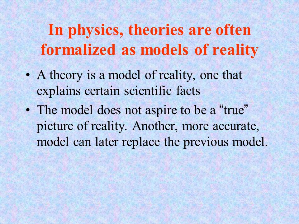 In physics, theories are often formalized as models of reality A theory is a model of reality, one that explains certain scientific facts The model do