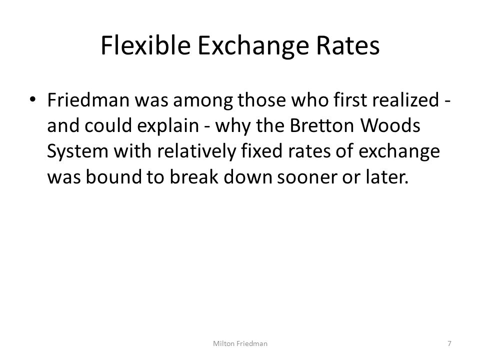 Flexible Exchange Rates Friedman was among those who first realized - and could explain - why the Bretton Woods System with relatively fixed rates of exchange was bound to break down sooner or later.
