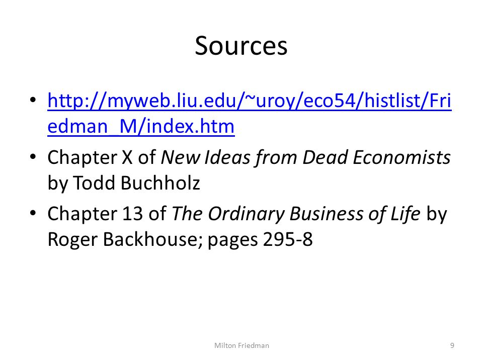 Sources http://myweb.liu.edu/~uroy/eco54/histlist/Fri edman_M/index.htm http://myweb.liu.edu/~uroy/eco54/histlist/Fri edman_M/index.htm Chapter X of New Ideas from Dead Economists by Todd Buchholz Chapter 13 of The Ordinary Business of Life by Roger Backhouse; pages 295-8 9Milton Friedman