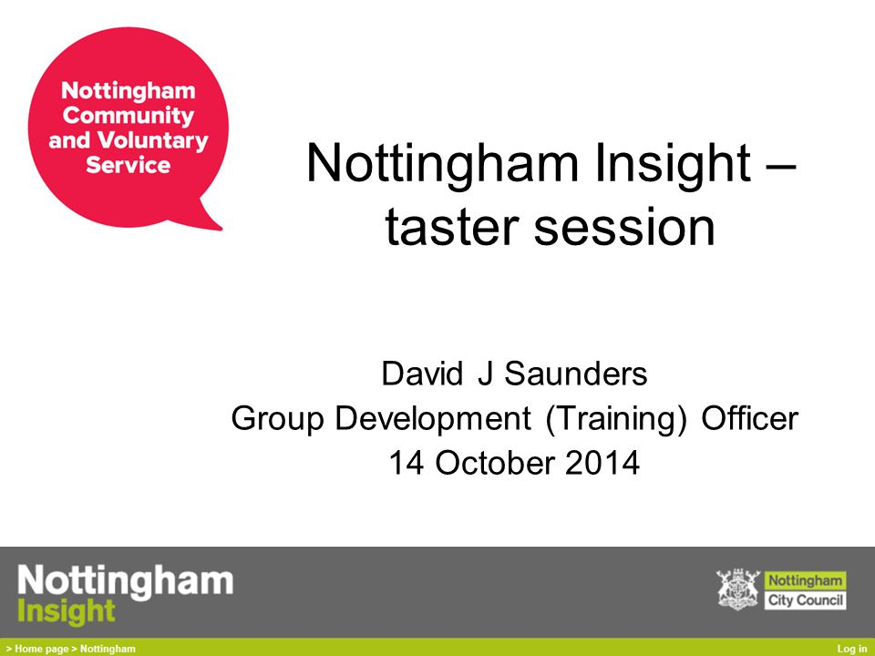 Nottingham Insight – taster session David J Saunders Group Development (Training) Officer 14 October 2014