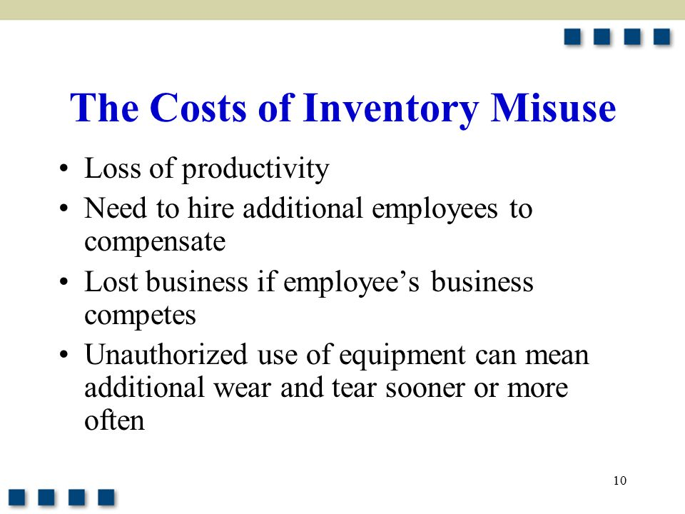 10 The Costs of Inventory Misuse Loss of productivity Need to hire additional employees to compensate Lost business if employee's business competes Unauthorized use of equipment can mean additional wear and tear sooner or more often