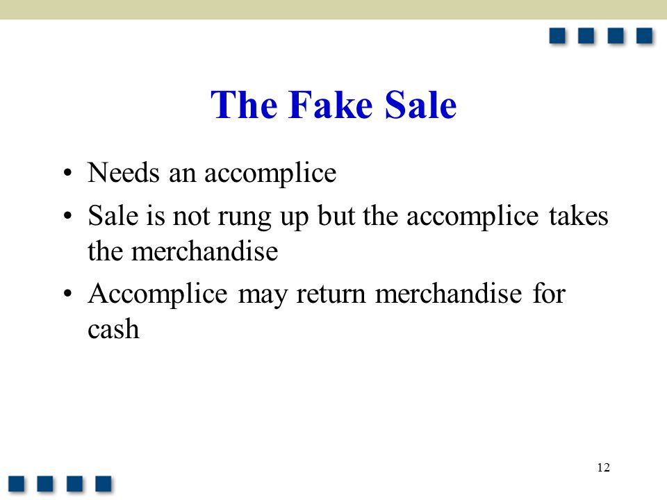 12 The Fake Sale Needs an accomplice Sale is not rung up but the accomplice takes the merchandise Accomplice may return merchandise for cash
