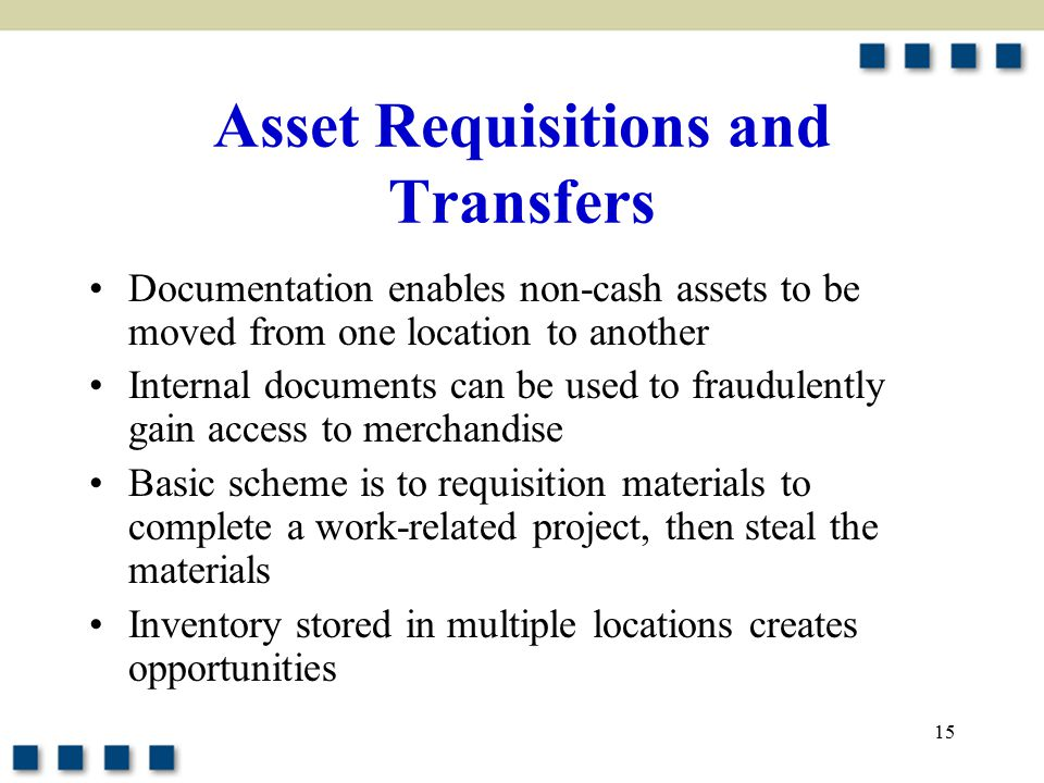 15 Asset Requisitions and Transfers Documentation enables non-cash assets to be moved from one location to another Internal documents can be used to fraudulently gain access to merchandise Basic scheme is to requisition materials to complete a work-related project, then steal the materials Inventory stored in multiple locations creates opportunities