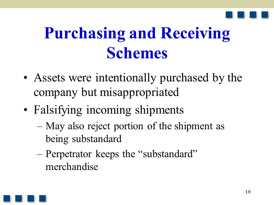 16 Purchasing and Receiving Schemes Assets were intentionally purchased by the company but misappropriated Falsifying incoming shipments –May also reject portion of the shipment as being substandard –Perpetrator keeps the substandard merchandise
