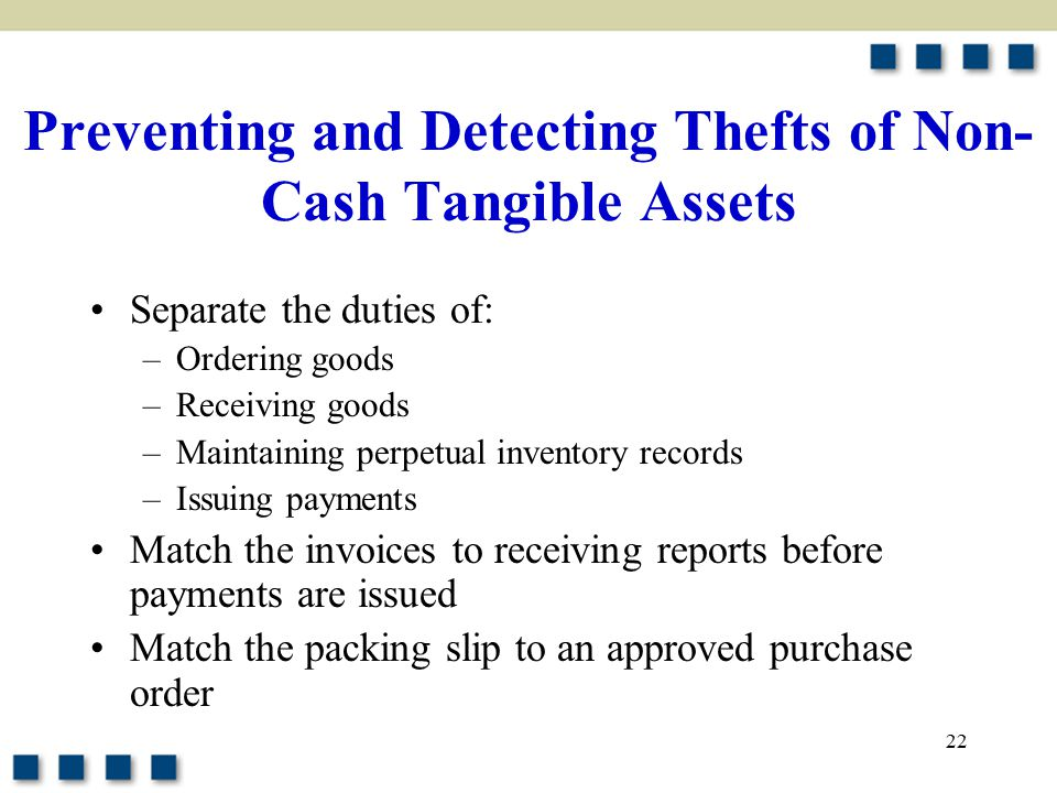22 Preventing and Detecting Thefts of Non- Cash Tangible Assets Separate the duties of: –Ordering goods –Receiving goods –Maintaining perpetual inventory records –Issuing payments Match the invoices to receiving reports before payments are issued Match the packing slip to an approved purchase order