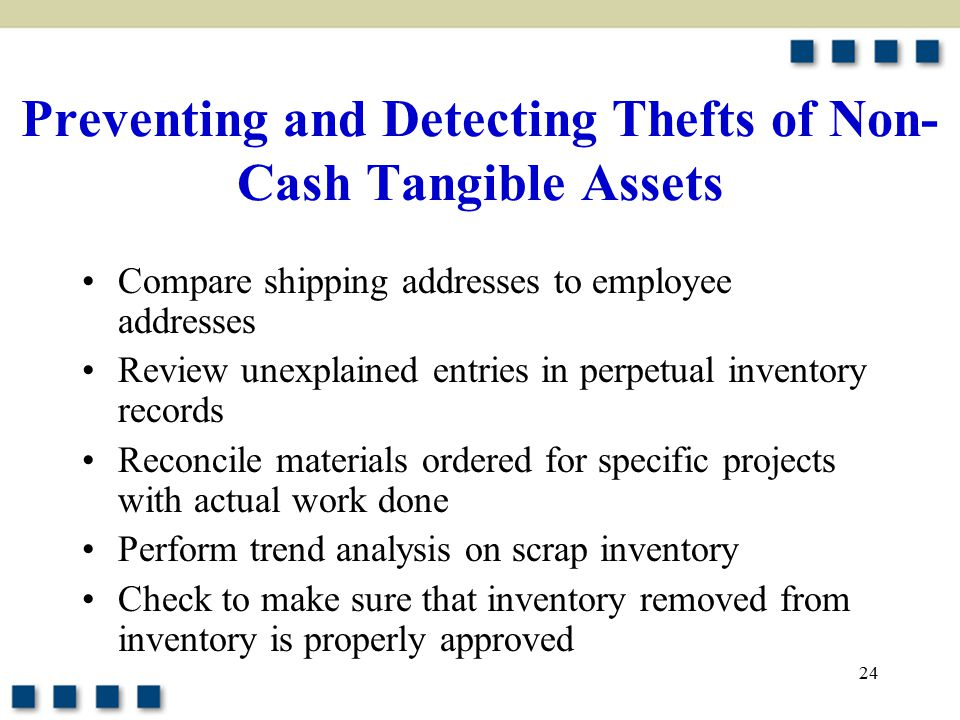 24 Preventing and Detecting Thefts of Non- Cash Tangible Assets Compare shipping addresses to employee addresses Review unexplained entries in perpetual inventory records Reconcile materials ordered for specific projects with actual work done Perform trend analysis on scrap inventory Check to make sure that inventory removed from inventory is properly approved